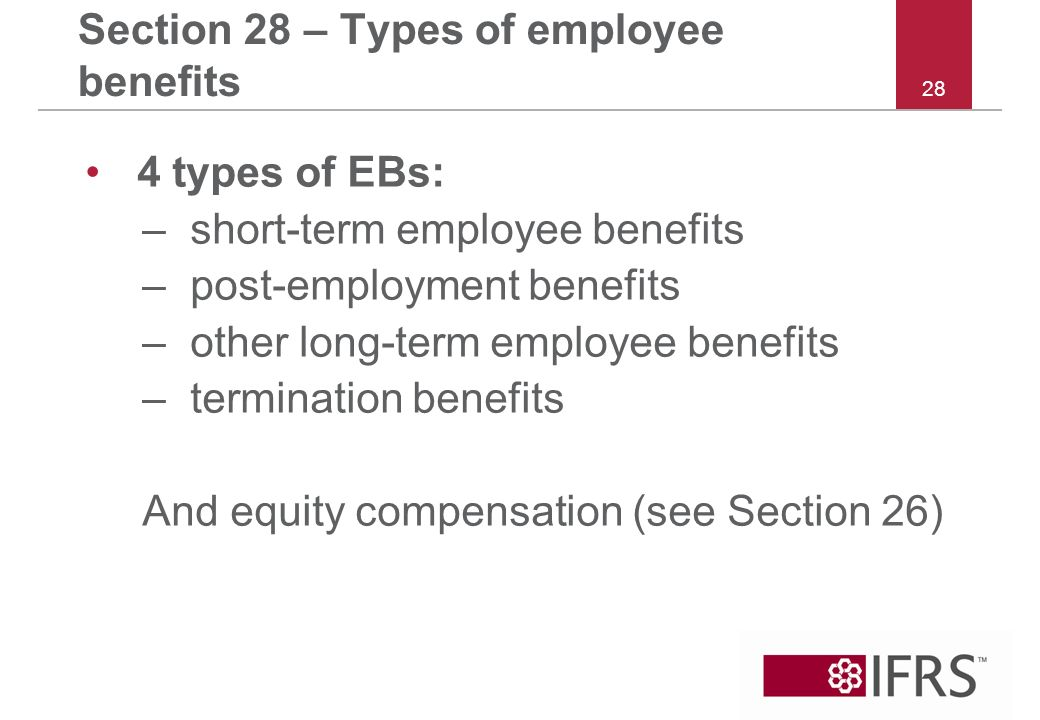 28 Section 28 – Types of employee benefits 4 types of EBs: –short-term employee benefits –post-employment benefits –other long-term employee benefits –termination benefits And equity compensation (see Section 26)