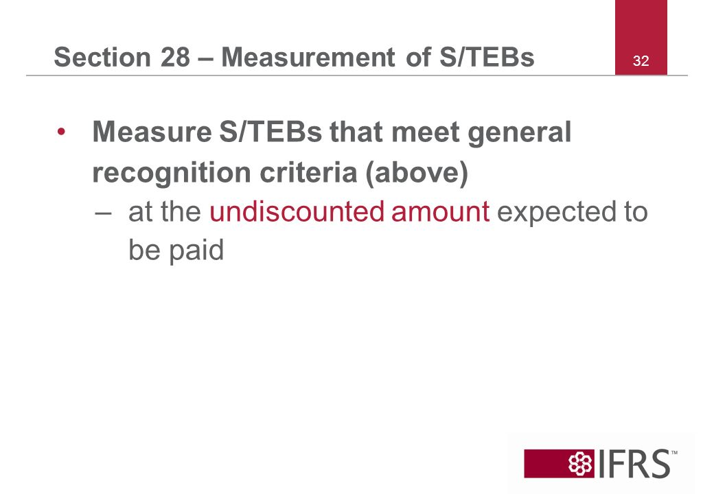 32 Section 28 – Measurement of S/TEBs Measure S/TEBs that meet general recognition criteria (above) –at the undiscounted amount expected to be paid