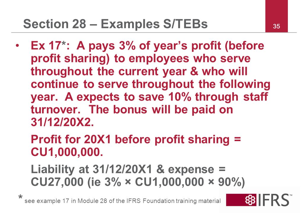 35 Section 28 – Examples S/TEBs Ex 17*: A pays 3% of years profit (before profit sharing) to employees who serve throughout the current year & who will continue to serve throughout the following year.
