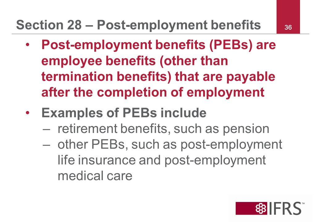 36 Section 28 – Post-employment benefits Post-employment benefits (PEBs) are employee benefits (other than termination benefits) that are payable after the completion of employment Examples of PEBs include –retirement benefits, such as pension –other PEBs, such as post-employment life insurance and post employment medical care