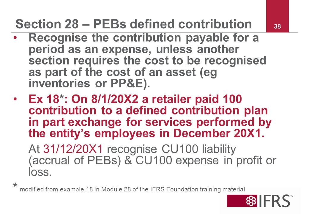 38 Section 28 – PEBs defined contribution Recognise the contribution payable for a period as an expense, unless another section requires the cost to be recognised as part of the cost of an asset (eg inventories or PP&E).
