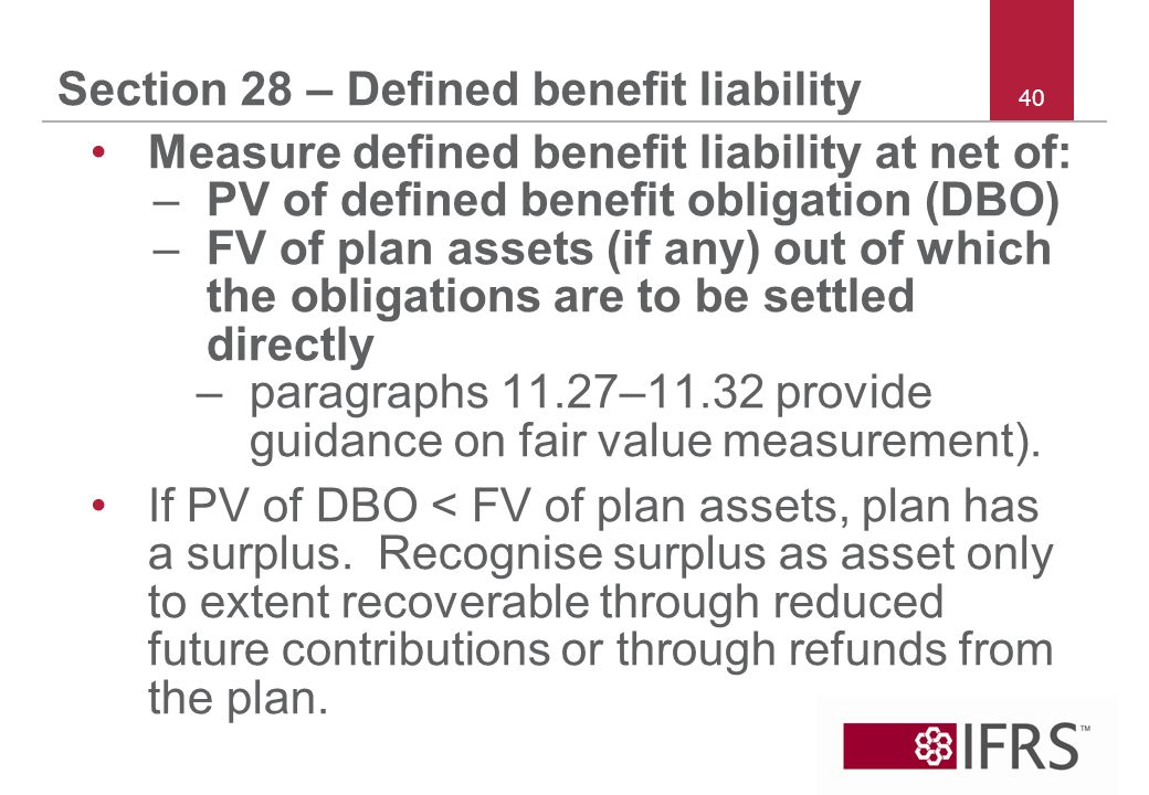 40 Section 28 – Defined benefit liability Measure defined benefit liability at net of: –PV of defined benefit obligation (DBO) –FV of plan assets (if any) out of which the obligations are to be settled directly –paragraphs 11.27–11.32 provide guidance on fair value measurement).