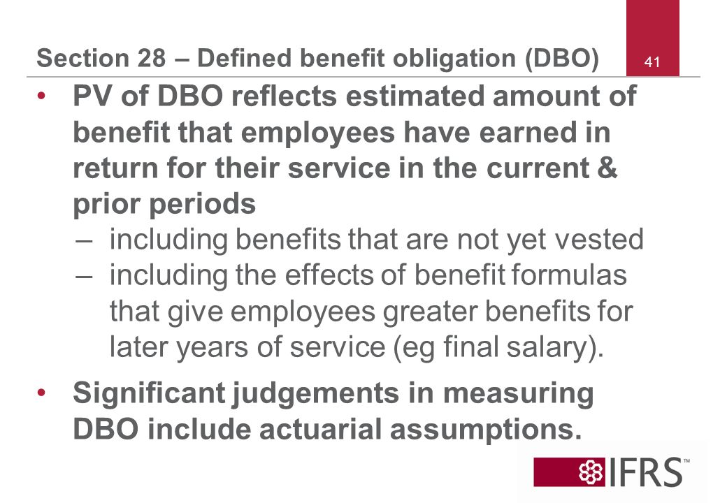 41 Section 28 – Defined benefit obligation (DBO) PV of DBO reflects estimated amount of benefit that employees have earned in return for their service in the current & prior periods –including benefits that are not yet vested –including the effects of benefit formulas that give employees greater benefits for later years of service (eg final salary).