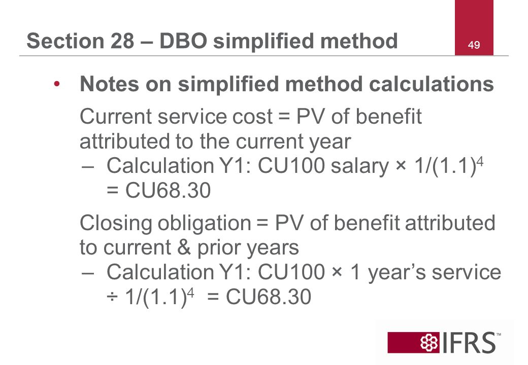 49 Section 28 – DBO simplified method Notes on simplified method calculations Current service cost = PV of benefit attributed to the current year –Calculation Y1: CU100 salary × 1/(1.1) 4 = CU68.30 Closing obligation = PV of benefit attributed to current & prior years –Calculation Y1: CU100 × 1 years service ÷ 1/(1.1) 4 = CU68.30