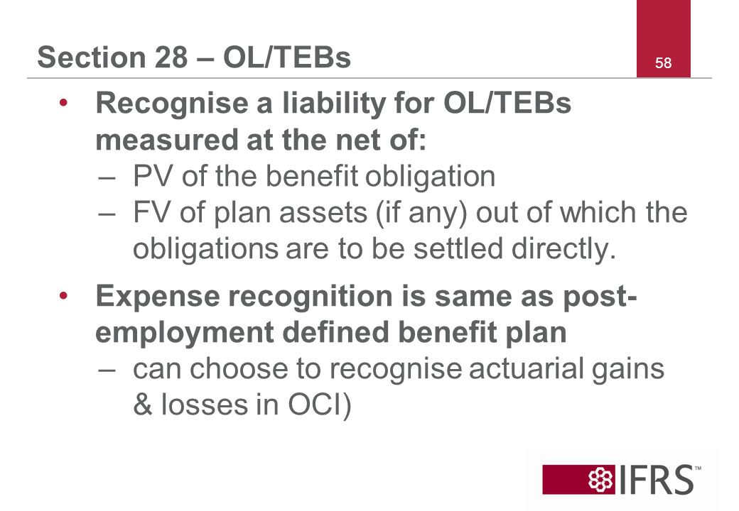 58 Section 28 – OL/TEBs Recognise a liability for OL/TEBs measured at the net of: –PV of the benefit obligation –FV of plan assets (if any) out of which the obligations are to be settled directly.