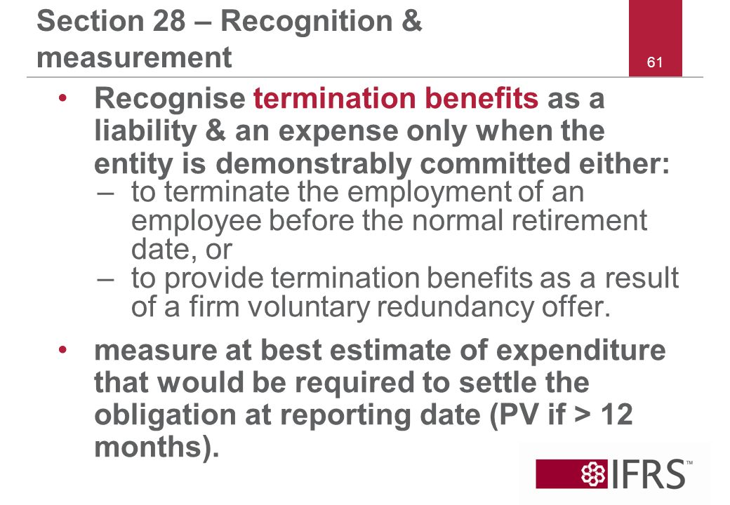 61 Section 28 – Recognition & measurement Recognise termination benefits as a liability & an expense only when the entity is demonstrably committed either: –to terminate the employment of an employee before the normal retirement date, or –to provide termination benefits as a result of a firm voluntary redundancy offer.