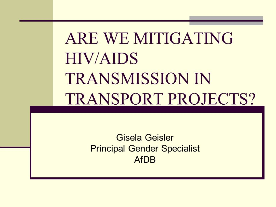 ARE WE MITIGATING HIV/AIDS TRANSMISSION IN TRANSPORT PROJECTS? Gisela Geisler Principal Gender Specialist AfDB