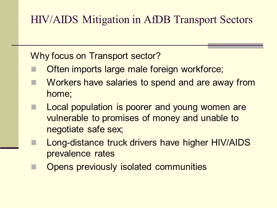 HIV/AIDS Mitigation in AfDB Transport Sectors Why focus on Transport sector? Often imports large male foreign workforce; Workers have salaries to spen