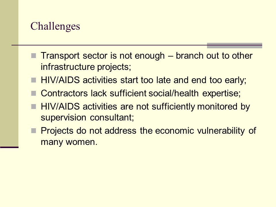 Challenges Transport sector is not enough – branch out to other infrastructure projects; HIV/AIDS activities start too late and end too early; Contrac