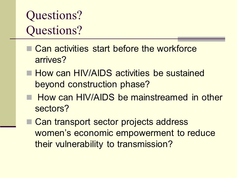 Questions? Can activities start before the workforce arrives? How can HIV/AIDS activities be sustained beyond construction phase? How can HIV/AIDS be