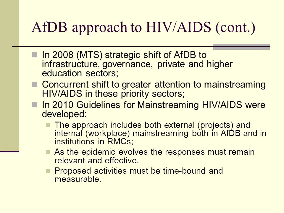 AfDB approach to HIV/AIDS (cont.) In 2008 (MTS) strategic shift of AfDB to infrastructure, governance, private and higher education sectors; Concurren