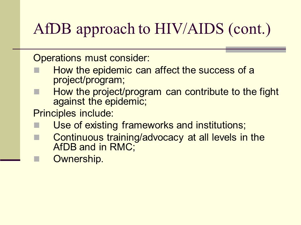 AfDB approach to HIV/AIDS (cont.) Operations must consider: How the epidemic can affect the success of a project/program; How the project/program can