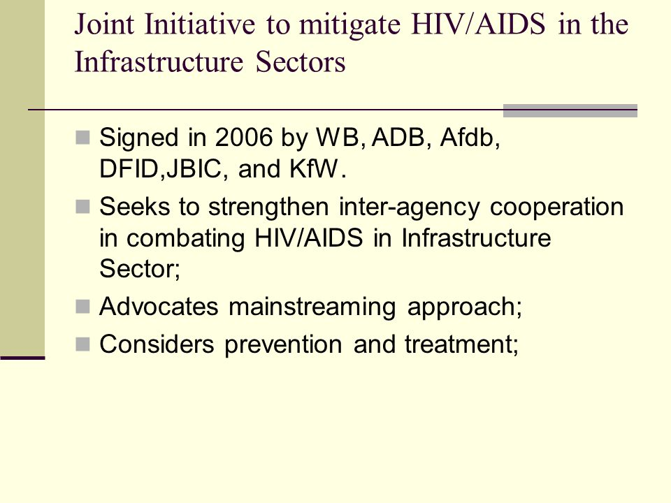 Joint Initiative to mitigate HIV/AIDS in the Infrastructure Sectors Signed in 2006 by WB, ADB, Afdb, DFID,JBIC, and KfW. Seeks to strengthen inter-age