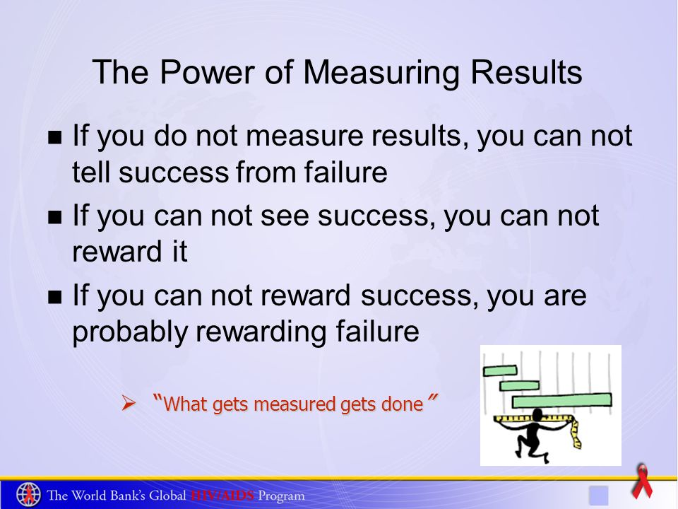 The Power of Measuring Results If you do not measure results, you can not tell success from failure If you can not see success, you can not reward it If you can not reward success, you are probably rewarding failure What gets measured gets done What gets measured gets done