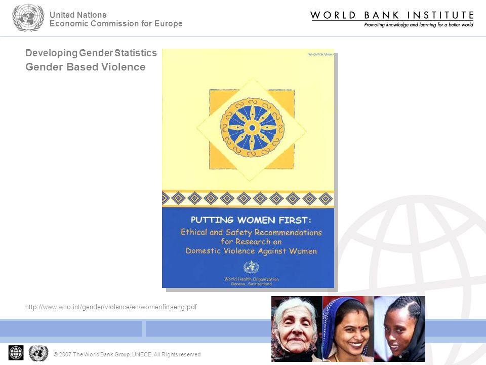 Developing Gender Statistics Gender Based Violence © 2007 The World Bank Group, UNECE, All Rights reserved United Nations Economic Commission for Europe http://www.who.int/gender/violence/en/womenfirtseng.pdf
