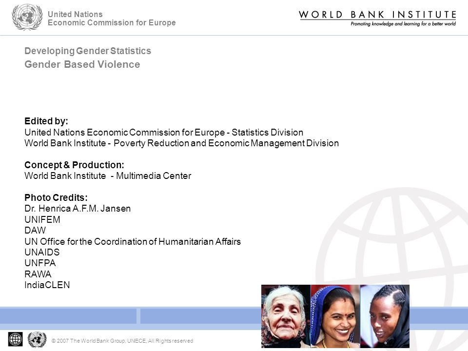Developing Gender Statistics Gender Based Violence © 2007 The World Bank Group, UNECE, All Rights reserved United Nations Economic Commission for Europe Edited by: United Nations Economic Commission for Europe - Statistics Division World Bank Institute - Poverty Reduction and Economic Management Division Concept & Production: World Bank Institute - Multimedia Center Photo Credits: Dr.