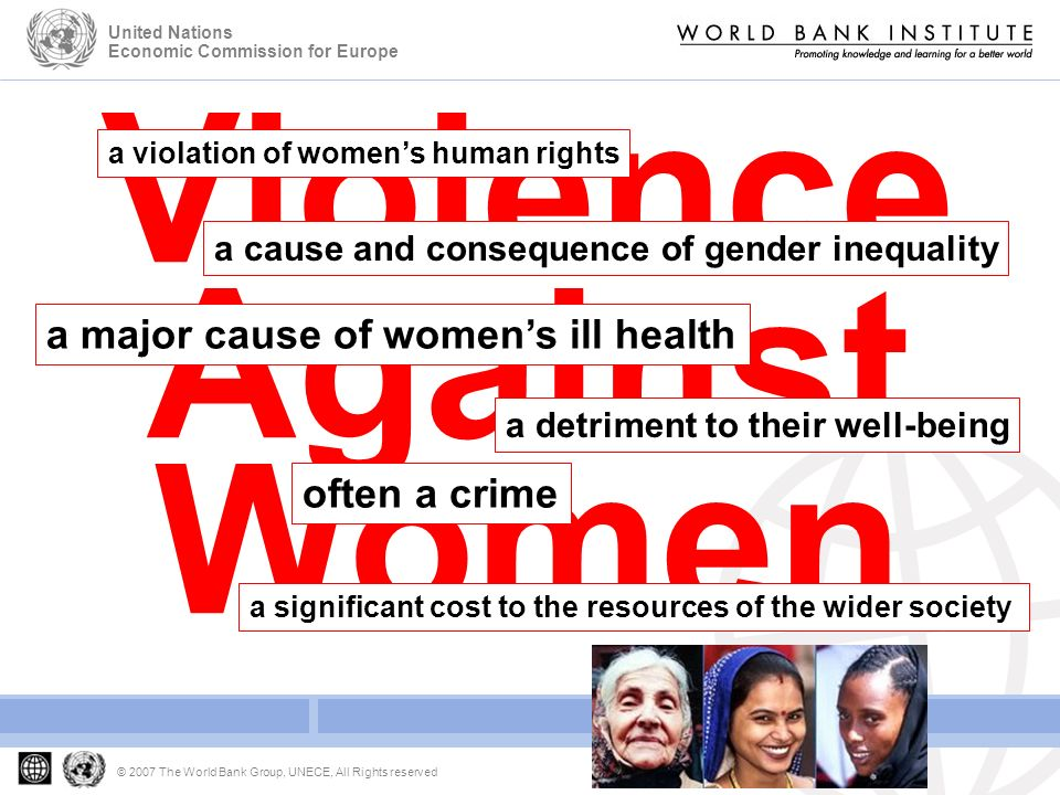 Developing Gender Statistics Gender Based Violence © 2007 The World Bank Group, UNECE, All Rights reserved United Nations Economic Commission for Europe Violence Against Women a significant cost to the resources of the wider society a violation of womens human rights a cause and consequence of gender inequality a major cause of womens ill health a detriment to their well-being often a crime