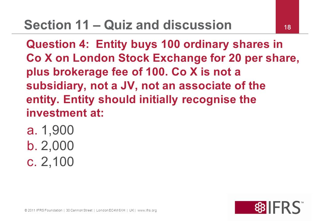 © 2011 IFRS Foundation | 30 Cannon Street | London EC4M 6XH | UK | www.ifrs.org 18 Section 11 – Quiz and discussion Question 4: Entity buys 100 ordina