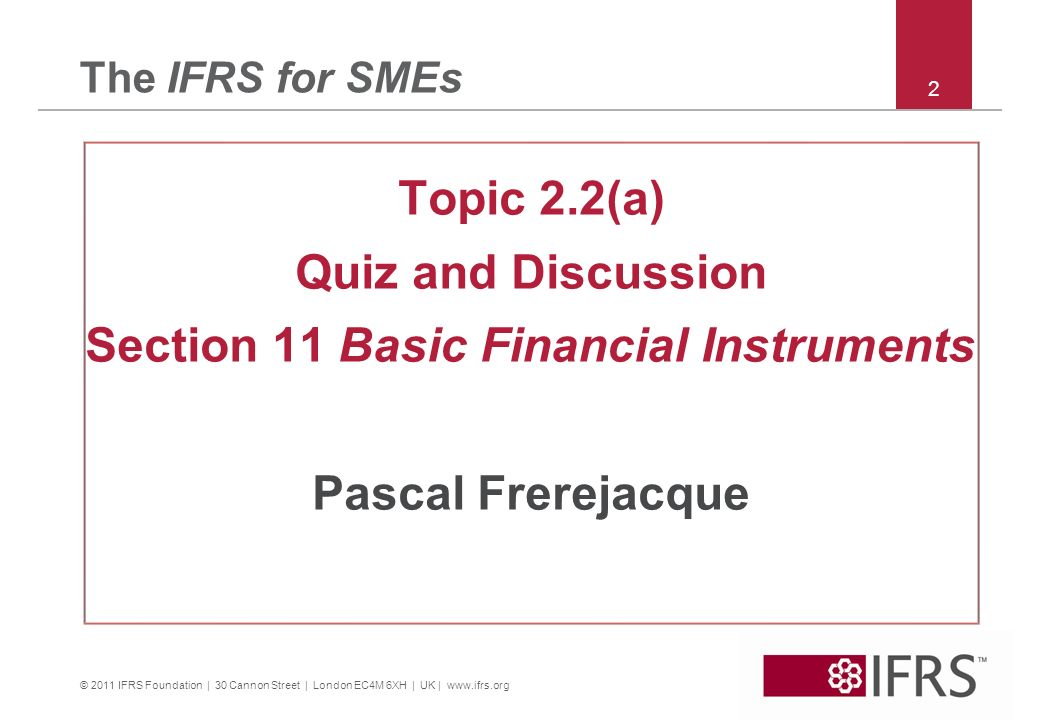 © 2011 IFRS Foundation | 30 Cannon Street | London EC4M 6XH | UK | www.ifrs.org 2 The IFRS for SMEs Topic 2.2(a) Quiz and Discussion Section 11 Basic