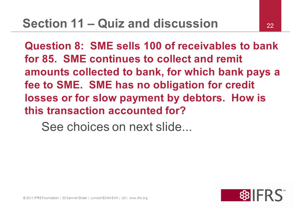 © 2011 IFRS Foundation | 30 Cannon Street | London EC4M 6XH | UK | www.ifrs.org 22 Section 11 – Quiz and discussion Question 8: SME sells 100 of recei