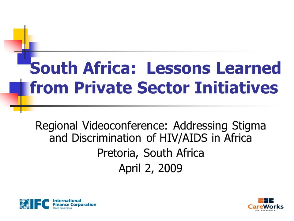 South Africa: Lessons Learned from Private Sector Initiatives Regional Videoconference: Addressing Stigma and Discrimination of HIV/AIDS in Africa Pretoria, South Africa April 2, 2009