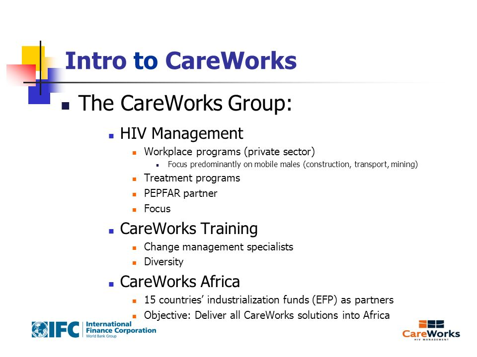 Intro to CareWorks The CareWorks Group: HIV Management Workplace programs (private sector) Focus predominantly on mobile males (construction, transport, mining) Treatment programs PEPFAR partner Focus CareWorks Training Change management specialists Diversity CareWorks Africa 15 countries industrialization funds (EFP) as partners Objective: Deliver all CareWorks solutions into Africa