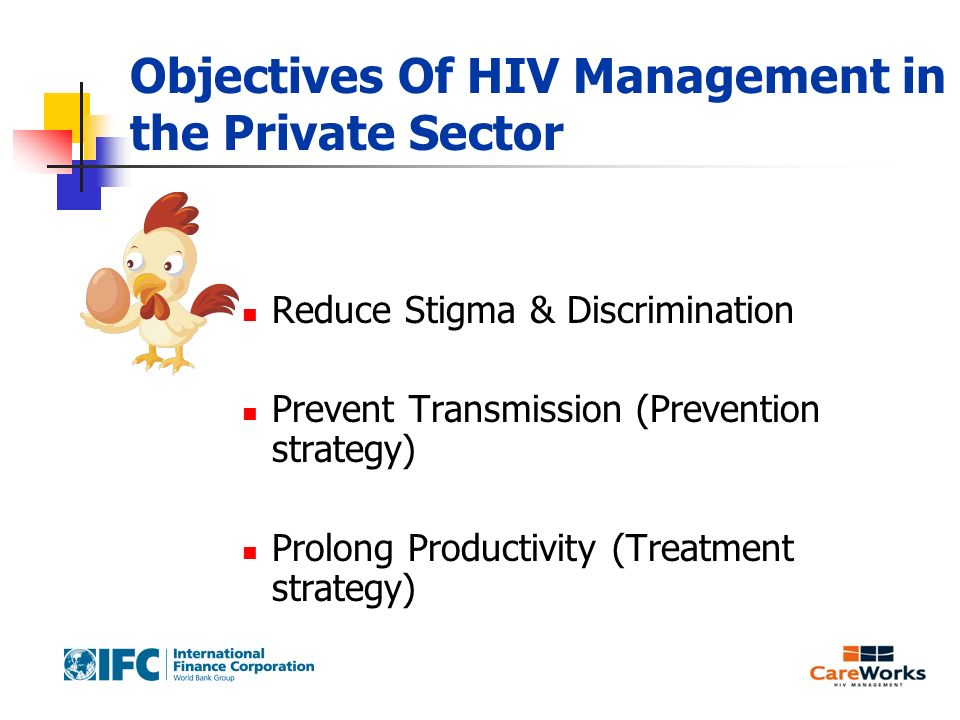 Objectives Of HIV Management in the Private Sector Reduce Stigma & Discrimination Prevent Transmission (Prevention strategy) Prolong Productivity (Treatment strategy)