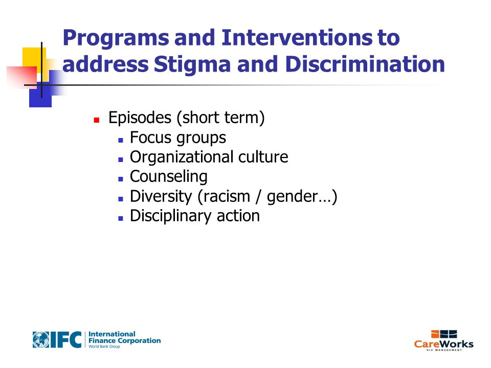 Programs and Interventions to address Stigma and Discrimination Episodes (short term) Focus groups Organizational culture Counseling Diversity (racism