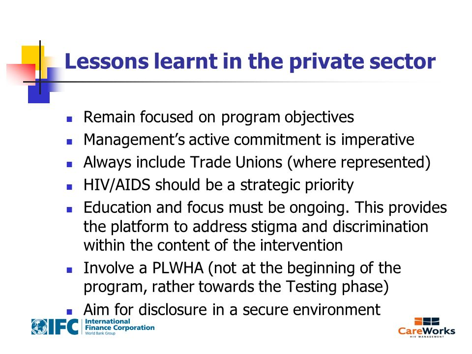 Lessons learnt in the private sector Remain focused on program objectives Managements active commitment is imperative Always include Trade Unions (where represented) HIV/AIDS should be a strategic priority Education and focus must be ongoing.