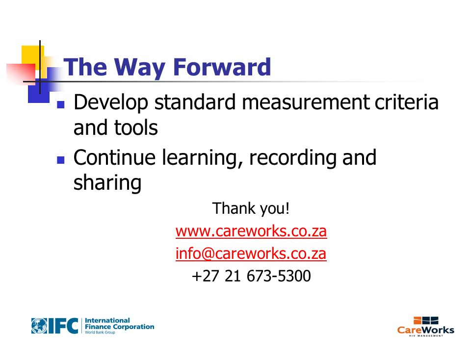 The Way Forward Develop standard measurement criteria and tools Continue learning, recording and sharing Thank you! www.careworks.co.za info@careworks