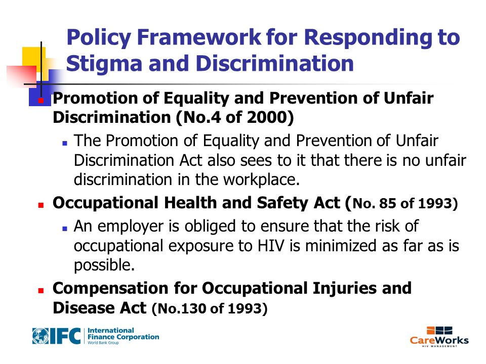 Policy Framework for Responding to Stigma and Discrimination Promotion of Equality and Prevention of Unfair Discrimination (No.4 of 2000) The Promotion of Equality and Prevention of Unfair Discrimination Act also sees to it that there is no unfair discrimination in the workplace.