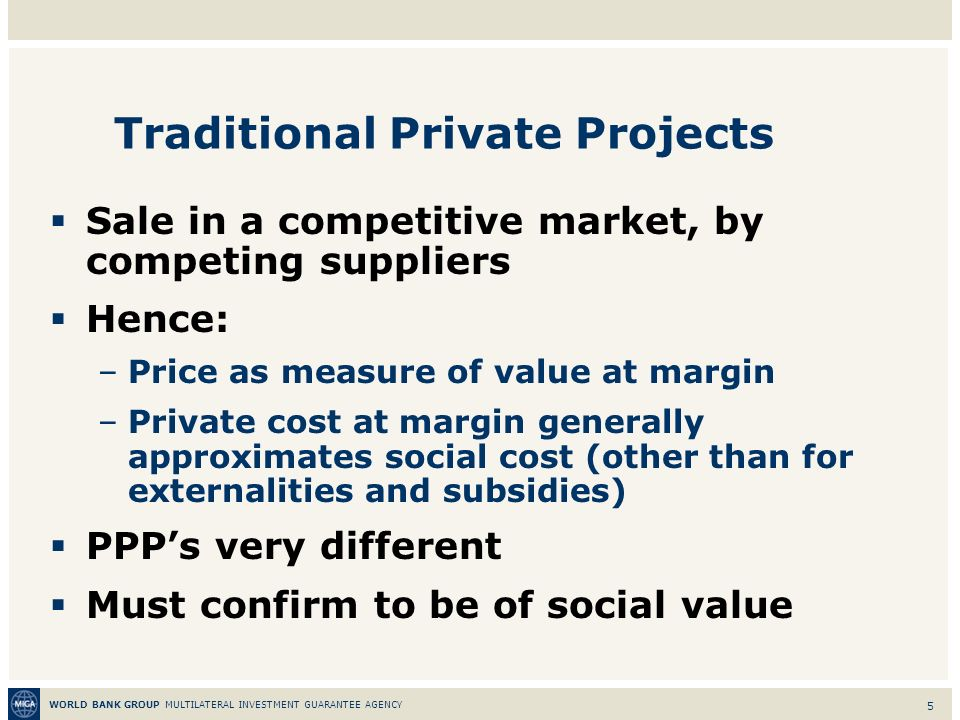WORLD BANK GROUP MULTILATERAL INVESTMENT GUARANTEE AGENCY 5 Traditional Private Projects Sale in a competitive market, by competing suppliers Hence: –Price as measure of value at margin –Private cost at margin generally approximates social cost (other than for externalities and subsidies) PPPs very different Must confirm to be of social value