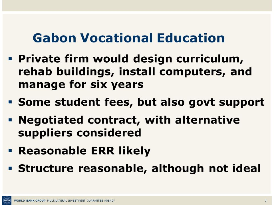 WORLD BANK GROUP MULTILATERAL INVESTMENT GUARANTEE AGENCY 7 Gabon Vocational Education Private firm would design curriculum, rehab buildings, install computers, and manage for six years Some student fees, but also govt support Negotiated contract, with alternative suppliers considered Reasonable ERR likely Structure reasonable, although not ideal