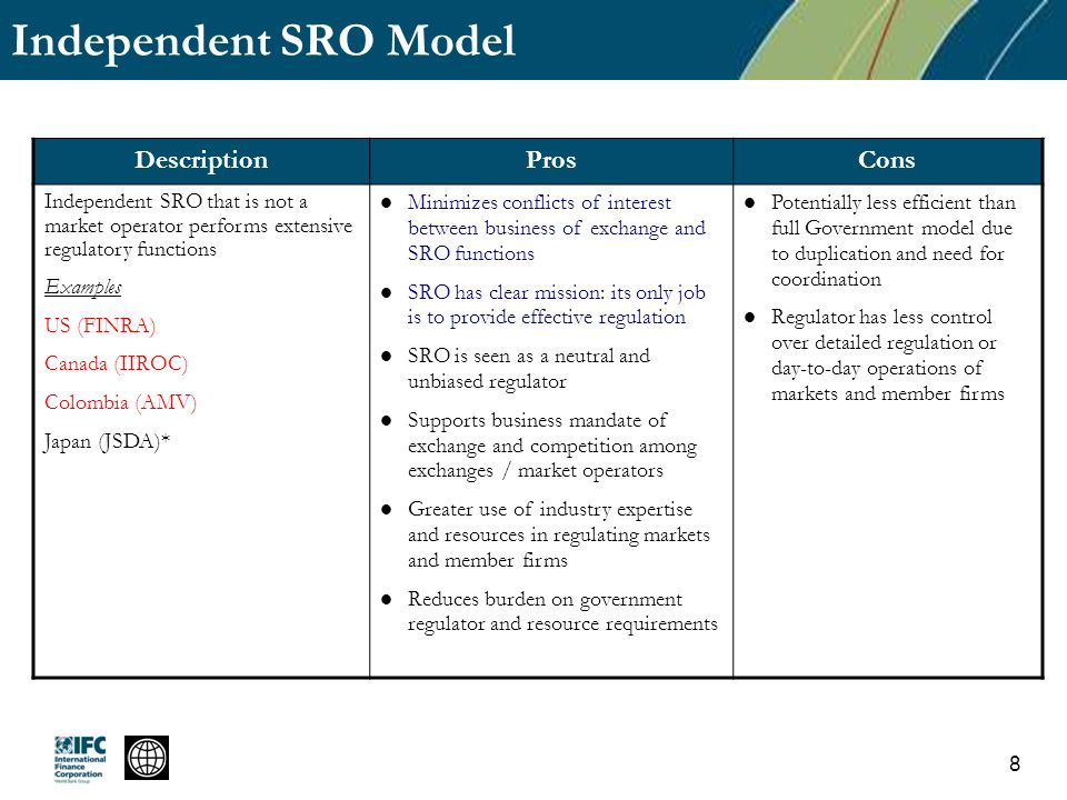 Independent SRO Model DescriptionProsCons Independent SRO that is not a market operator performs extensive regulatory functions Examples US (FINRA) Canada (IIROC) Colombia (AMV) Japan (JSDA)* Minimizes conflicts of interest between business of exchange and SRO functions SRO has clear mission: its only job is to provide effective regulation SRO is seen as a neutral and unbiased regulator Supports business mandate of exchange and competition among exchanges / market operators Greater use of industry expertise and resources in regulating markets and member firms Reduces burden on government regulator and resource requirements Potentially less efficient than full Government model due to duplication and need for coordination Regulator has less control over detailed regulation or day-to-day operations of markets and member firms 8
