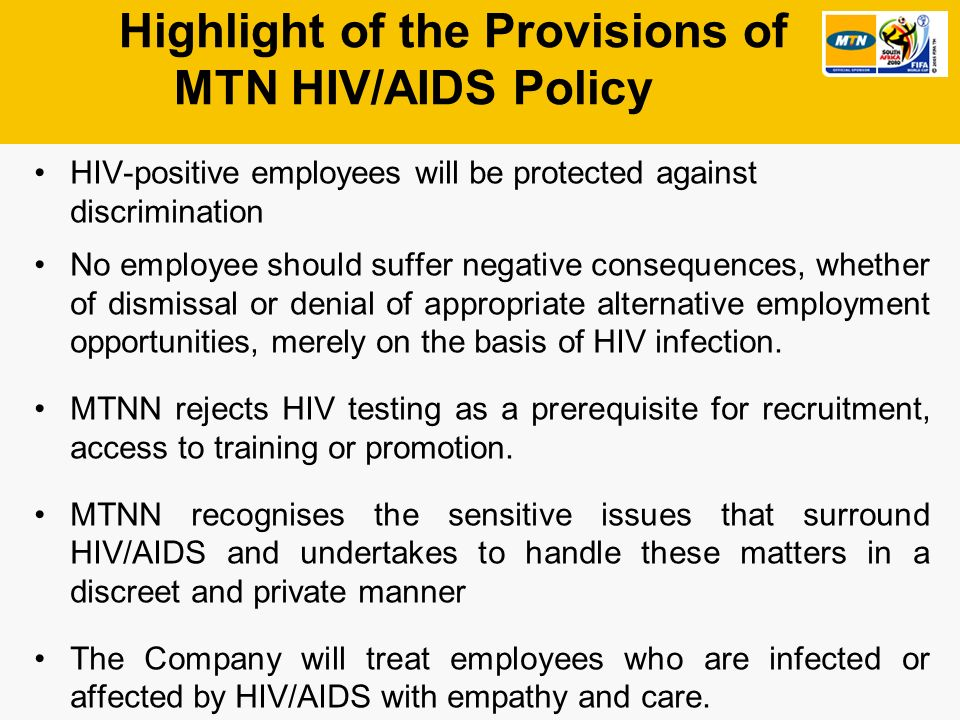 Highlight of the Provisions of MTN HIV/AIDS Policy HIV-positive employees will be protected against discrimination No employee should suffer negative consequences, whether of dismissal or denial of appropriate alternative employment opportunities, merely on the basis of HIV infection.