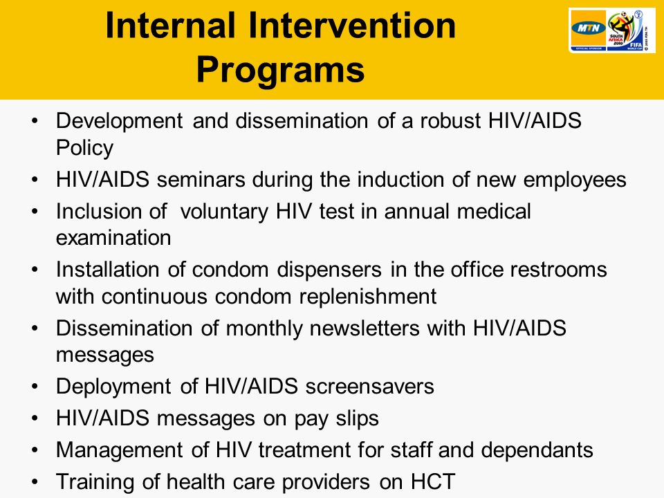 Internal Intervention Programs Development and dissemination of a robust HIV/AIDS Policy HIV/AIDS seminars during the induction of new employees Inclusion of voluntary HIV test in annual medical examination Installation of condom dispensers in the office restrooms with continuous condom replenishment Dissemination of monthly newsletters with HIV/AIDS messages Deployment of HIV/AIDS screensavers HIV/AIDS messages on pay slips Management of HIV treatment for staff and dependants Training of health care providers on HCT 7