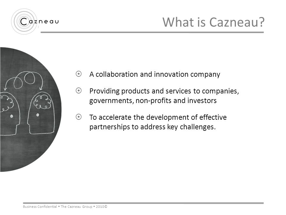 Business Confidential The Cazneau Group 2010© What is Cazneau? A collaboration and innovation company Providing products and services to companies, go