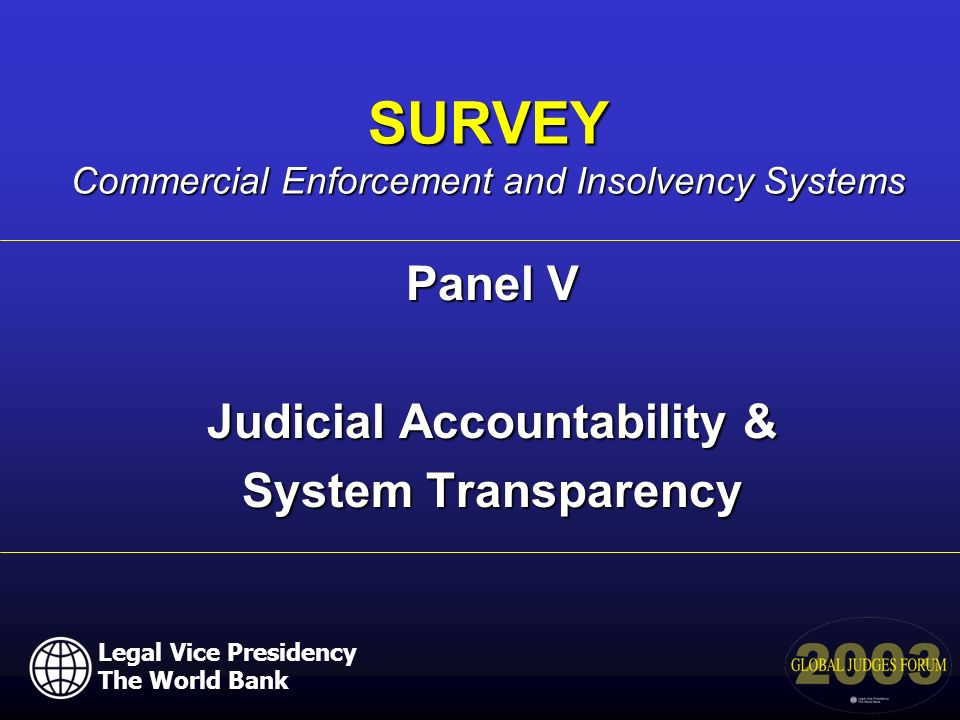 Panel V Judicial Accountability & System Transparency SURVEY Commercial Enforcement and Insolvency Systems Legal Vice Presidency The World Bank