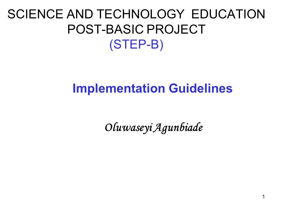 1 SCIENCE AND TECHNOLOGY EDUCATION POST-BASIC PROJECT (STEP-B) Implementation Guidelines Oluwaseyi Agunbiade