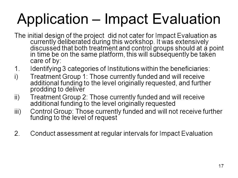 17 Application – Impact Evaluation The initial design of the project did not cater for Impact Evaluation as currently deliberated during this workshop.