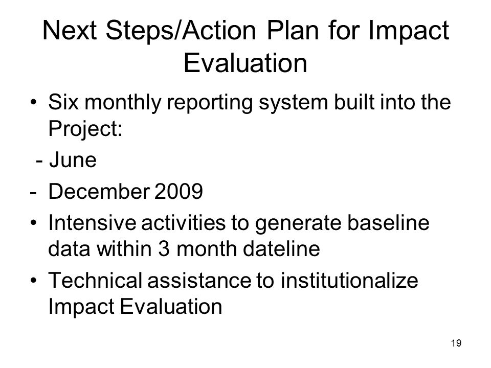 19 Next Steps/Action Plan for Impact Evaluation Six monthly reporting system built into the Project: - June -December 2009 Intensive activities to generate baseline data within 3 month dateline Technical assistance to institutionalize Impact Evaluation