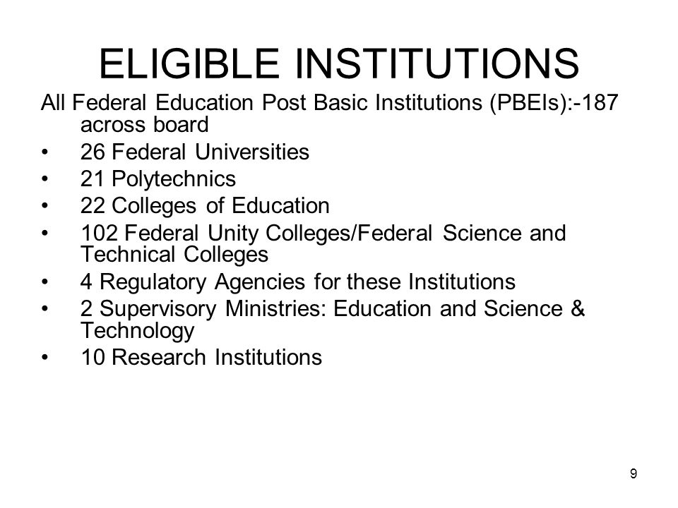 9 ELIGIBLE INSTITUTIONS All Federal Education Post Basic Institutions (PBEIs):-187 across board 26 Federal Universities 21 Polytechnics 22 Colleges of Education 102 Federal Unity Colleges/Federal Science and Technical Colleges 4 Regulatory Agencies for these Institutions 2 Supervisory Ministries: Education and Science & Technology 10 Research Institutions