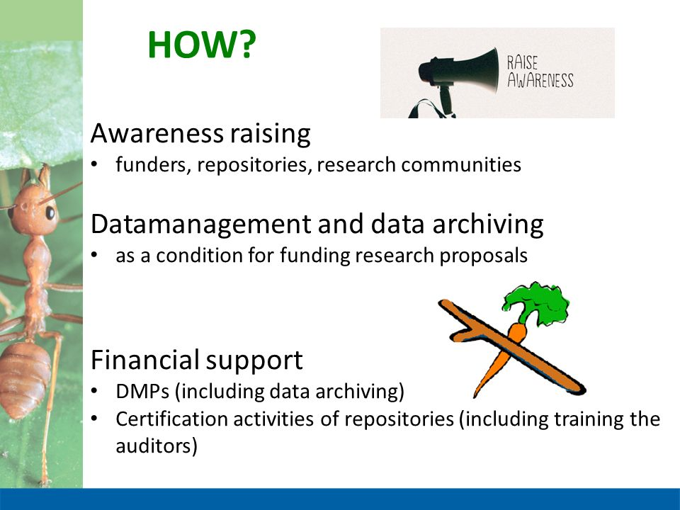 HOW? Awareness raising funders, repositories, research communities Datamanagement and data archiving as a condition for funding research proposals Fin