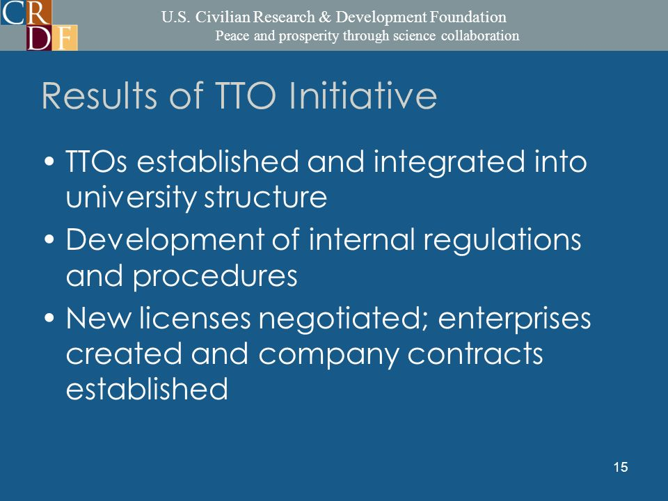 U.S. Civilian Research & Development Foundation Peace and prosperity through science collaboration 15 Results of TTO Initiative TTOs established and i