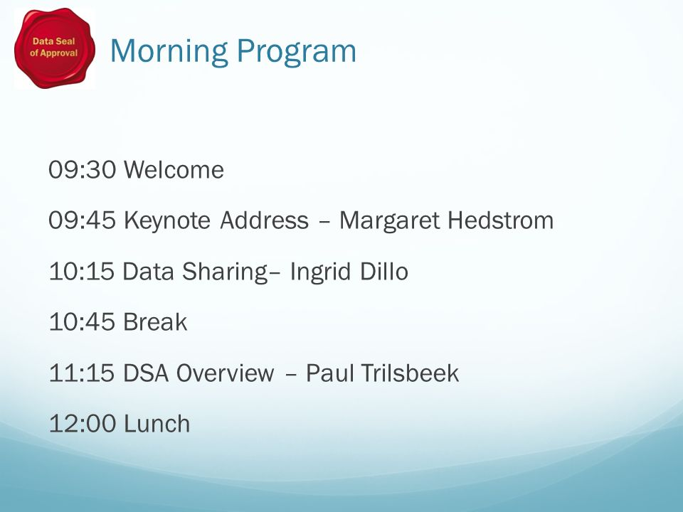 Morning Program 09:30 Welcome 09:45 Keynote Address – Margaret Hedstrom 10:15 Data Sharing– Ingrid Dillo 10:45 Break 11:15 DSA Overview – Paul Trilsbeek 12:00 Lunch