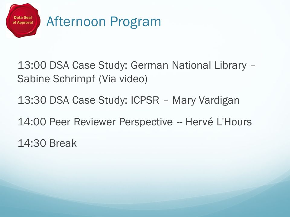 Afternoon Program 13:00 DSA Case Study: German National Library – Sabine Schrimpf (Via video) 13:30 DSA Case Study: ICPSR – Mary Vardigan 14:00 Peer Reviewer Perspective -- Hervé L Hours 14:30 Break