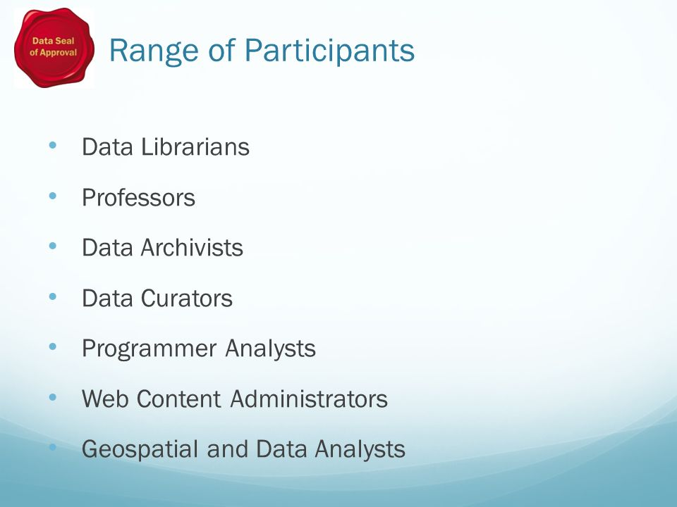 Range of Participants Data Librarians Professors Data Archivists Data Curators Programmer Analysts Web Content Administrators Geospatial and Data Analysts