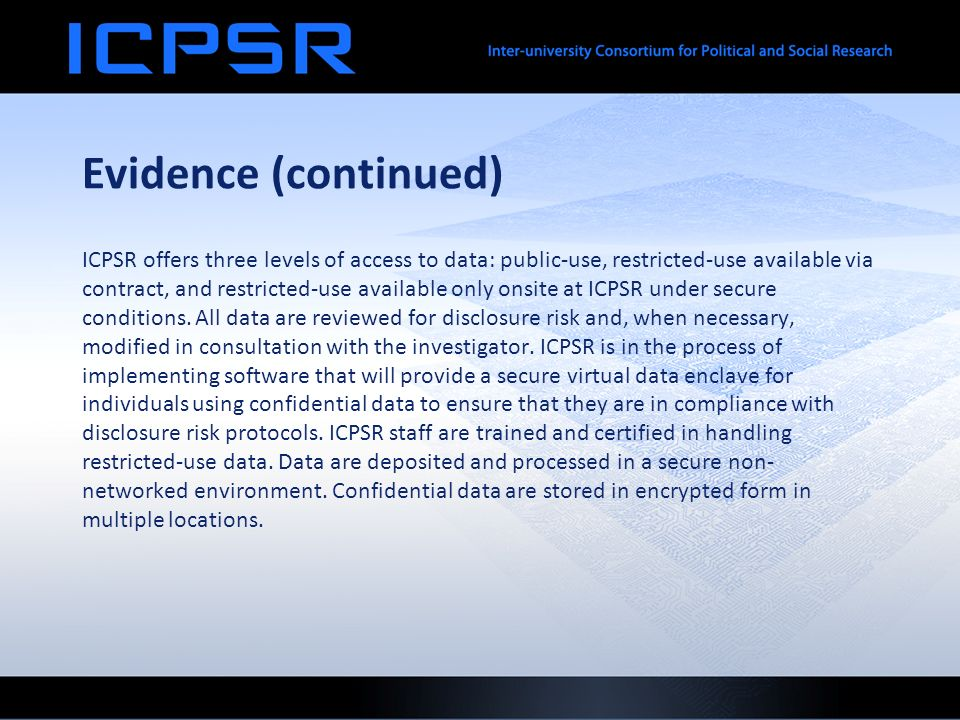 Evidence (continued) ICPSR offers three levels of access to data: public-use, restricted-use available via contract, and restricted-use available only onsite at ICPSR under secure conditions.
