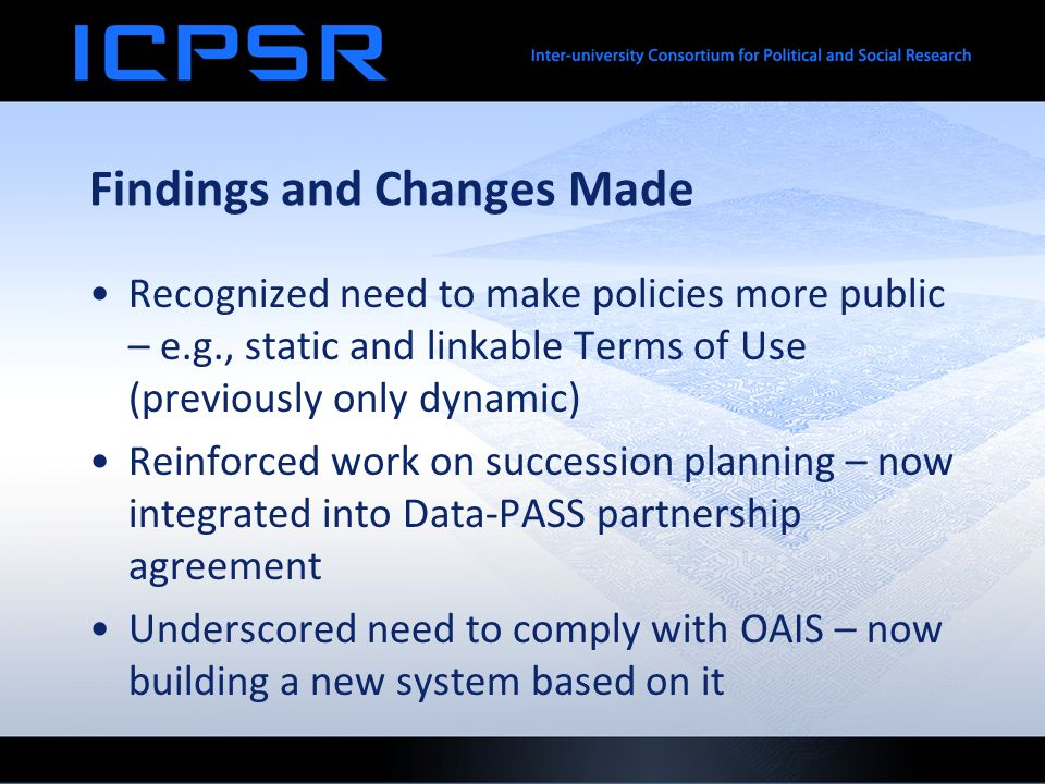 Findings and Changes Made Recognized need to make policies more public – e.g., static and linkable Terms of Use (previously only dynamic) Reinforced work on succession planning – now integrated into Data-PASS partnership agreement Underscored need to comply with OAIS – now building a new system based on it