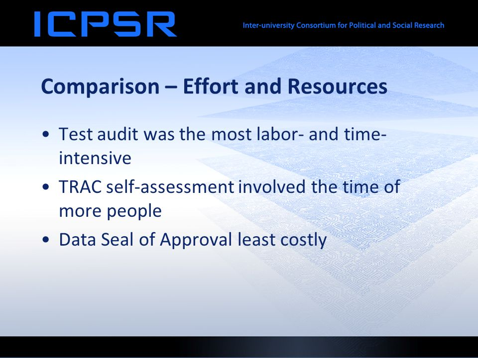 Comparison – Effort and Resources Test audit was the most labor- and time- intensive TRAC self-assessment involved the time of more people Data Seal of Approval least costly